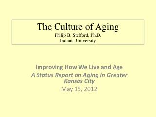 The Culture of Aging Philip B. Stafford, Ph.D. Indiana University