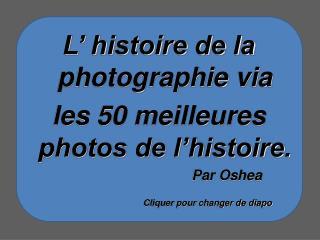 L' histoire de la photographie via les 50 meilleures photos de l'histoire.