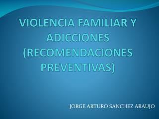 VIOLENCIA FAMILIAR Y ADICCIONES (RECOMENDACIONES PREVENTIVAS)