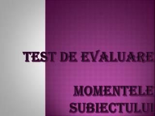 Test de evaluare Momentele Subiectului