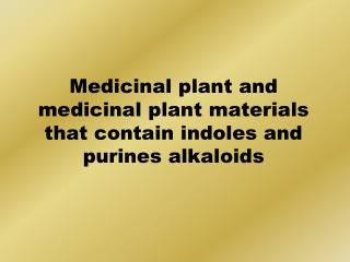 Medicinal plant and medicinal plant materials that contain indoles and purines alkaloids
