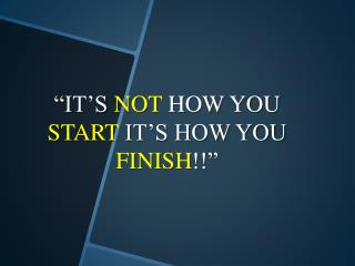 """IT'S  NOT  HOW YOU  START  IT'S HOW YOU  FINISH !!"""
