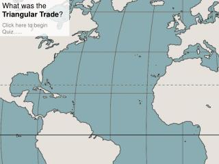 What was the Triangular Trade Click here to begin Quiz ..