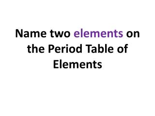 Name two  elements  on the Period Table of Elements