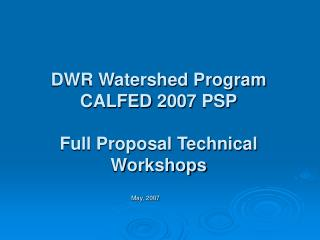DWR Watershed Program CALFED 2007 PSP Full Proposal Technical Workshops