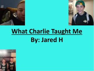 What Charlie Taught Me By: Jared H