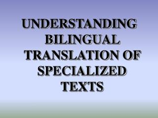 UNDERSTANDING  BILINGUAL TRANSLATION OF SPECIALIZED TEXTS