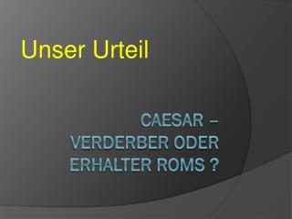 Caesar –  Verderber  oder  erhalter roms  ?