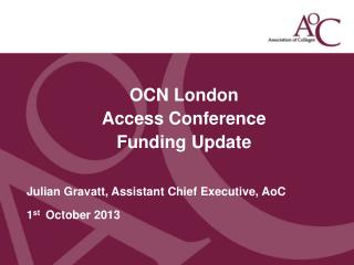 OCN London Access Conference Funding Update Julian Gravatt, Assistant Chief Executive,  AoC