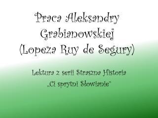 Praca Aleksandry  Grabianowskiej ( Lopeza Ruy  de  Segury )
