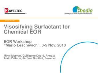 Visosifying Surfactant for Chemical EOR  EOR Workshop   Mario Leschevich , 3-5 Nov. 2010    Mikel Morvan, Guillaume Degr