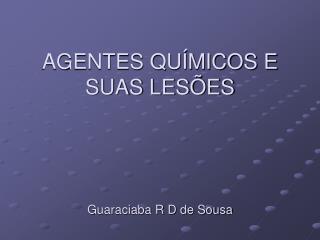 AGENTES QUÍMICOS E SUAS LESÕES Guaraciaba R D de Sousa