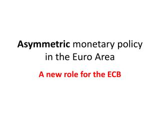 Asymmetric monetary  policy in the Euro Area