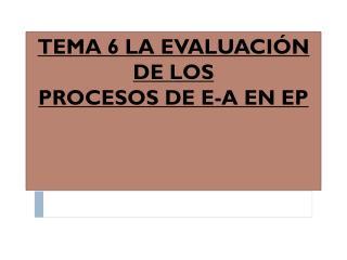 TEMA 6 LA  EVALUACIÓN DE LOS  PROCESOS DE E-A EN EP