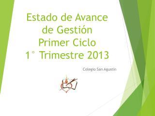 Estado de Avance  de Gesti�n Primer Ciclo 1� Trimestre 2013