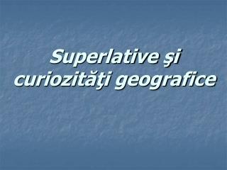 Superlative ?i curiozit??i geografice