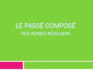 LE  PASSé COMPOSé DES VERBES  RéGULIERS