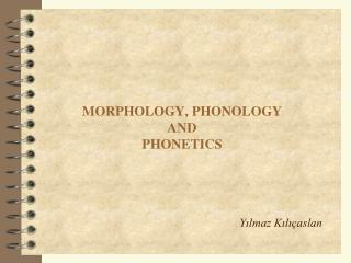 MORPHOLOGY,  PHONOLOGY  AND PHONETICS