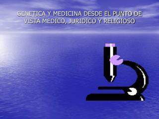GENETICA Y MEDICINA DESDE EL PUNTO DE VISTA MEDICO, JURIDICO Y RELIGIOSO
