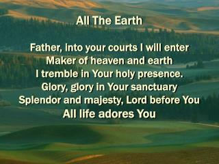 All The Earth  Father, into your courts I will enter Maker of heaven and earth I tremble in Your holy presence. Glory, g