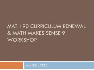 Math 90 Curriculum Renewal & Math Makes Sense 9 Workshop