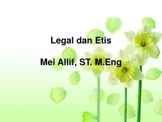 Legal dan Etis Mei Allif, ST. M.Eng