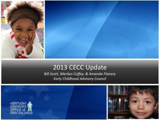 2013 CECC Update Bill Scott, Marilyn Coffey, & Amanda Flanary Early Childhood Advisory Council