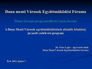 Dr. Veres Lajos – ügyvezető elnök Duna Menti Városok Együttműködési Fóruma Érd, 2012. június 7.
