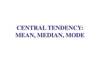 CENTRAL TENDENCY: MEAN, MEDIAN, MODE