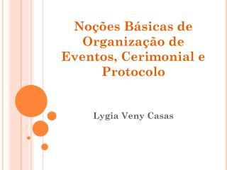 Noções Básicas  de  Organização  de Eventos,  Cerimonial  e  Protocolo Lygia Veny Casas