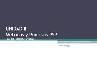 UNIDAD II  M�tricas y Procesos PSP Personal Software Process
