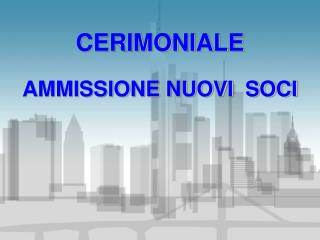 CERIMONIALE AMMISSIONE NUOVI  SOCI
