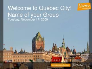 Welcome to Québec City! Name of your Group  Tuesday, November 17, 2009