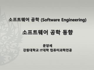 소프트웨어 공학  (Software Engineering ) 소프트웨어 공학 동향 문양세 강원대학교  IT 대학 컴퓨터과학전공