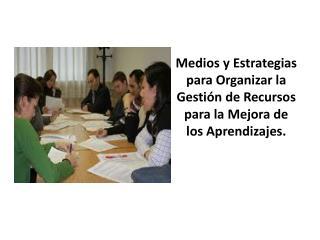 Medios y Estrategias para Organizar  la Gestión de Recursos para  la Mejora de los Aprendizajes.