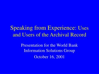 Speaking from Experience:  Uses and Users of the Archival Record