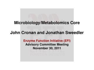 Microbiology/Metabolomics Core John Cronan and Jonathan Sweedler Enzyme Function Initiative (EFI)