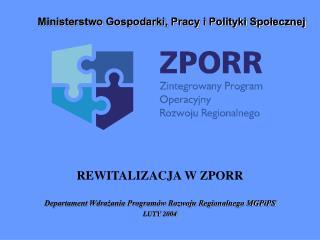 REWITALIZACJA W ZPORR Departament Wdrażania Programów Rozwoju Regionalnego MGPiPS LUTY 2004
