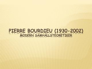 Pierre Bourdieu (1930-2002) Modern samhällsteoretiker