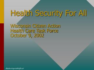 Health Security For All Wisconsin Citizen Action  Health Care Task Force October 9, 2002