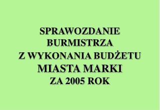 SPRAWOZDANIE  BURMISTRZA  Z WYKONANIA BUDŻETU MIASTA MARKI  ZA 2005 ROK