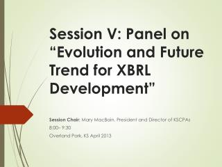 "Session  V: Panel on ""Evolution and Future Trend for XBRL Development"""