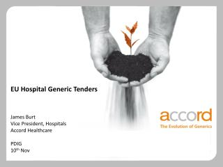 EU Hospital Generic Tenders James Burt Vice President, Hospitals Accord Healthcare PDIG 10 th  Nov