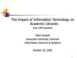 The Impact of Information Technology on Academic Libraries Arts 199 Seminar  Mark Haslett Associate University Librarian