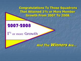 Congratulations To Those Squadrons That Attained 1% or More Member  Growth From 2007 To 2008.