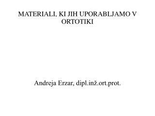 MATERIALI, KI JIH UPORABLJAMO V ORTOTIKI Andreja Erzar, diplž.ort.prot.