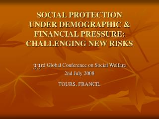 SOCIAL PROTECTION  UNDER DEMOGRAPHIC & FINANCIAL PRESSURE: CHALLENGING NEW RISKS