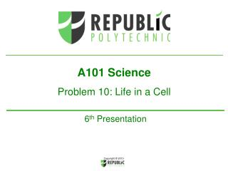 A101 Science Problem 10: Life in a Cell 6 th  Presentation