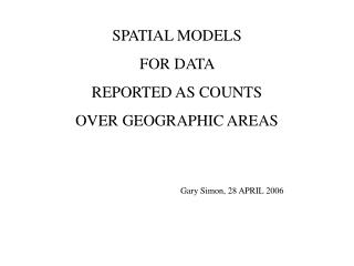SPATIAL MODELS  FOR DATA  REPORTED AS COUNTS  OVER GEOGRAPHIC AREAS