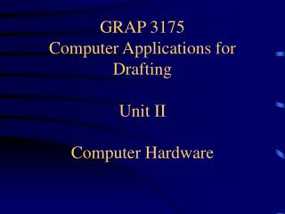 GRAP 3175 Computer Applications for Drafting Unit II Computer Hardware